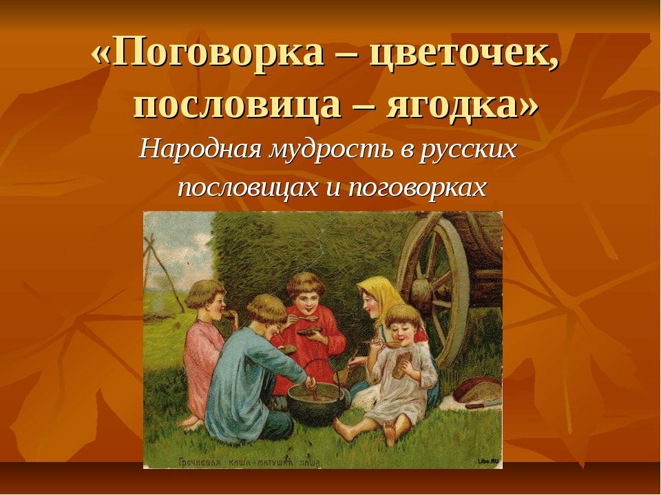 «Поговорка – цветочек, пословица – ягодка» Народная мудрость в русских послов...