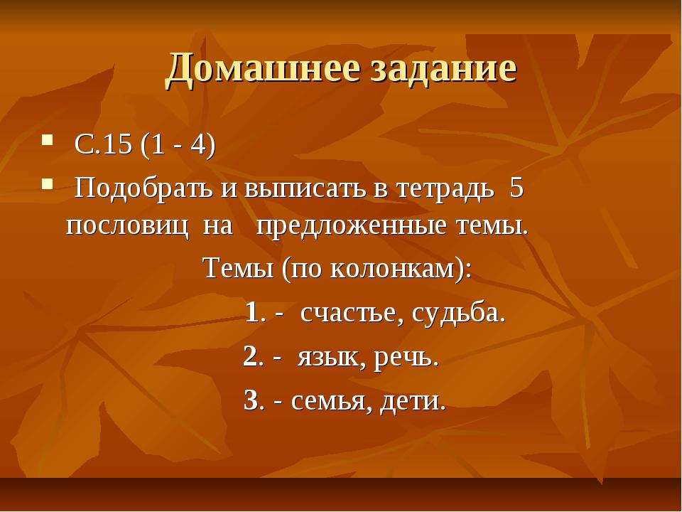 Домашнее задание С.15 (1 - 4) Подобрать и выписать в тетрадь 5 пословиц на пр...