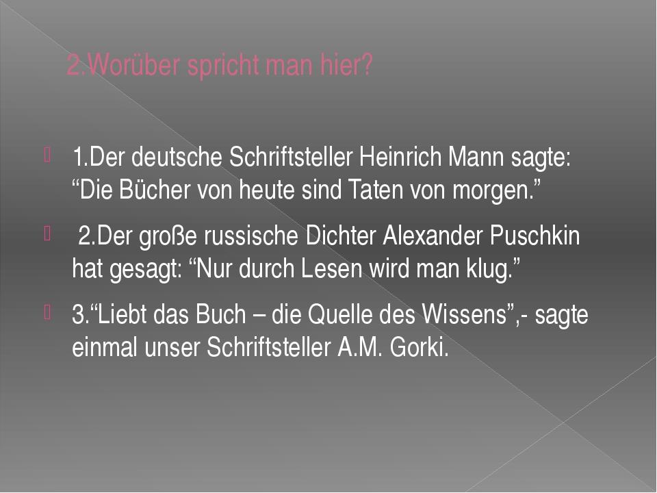 2.Worüber spricht man hier? 1.Der deutsche Schriftsteller Heinrich Mann sagte...