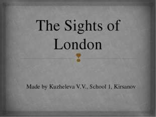 The Sights of London Made by Kuzheleva V.V., School 1, Kirsanov 