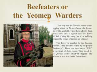 Beefeaters or the Yeomen Warders You may see the Tower's tame ravens hopping