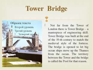 Tower Bridge Not far from the Tower of London there is Tower Bridge – a maste