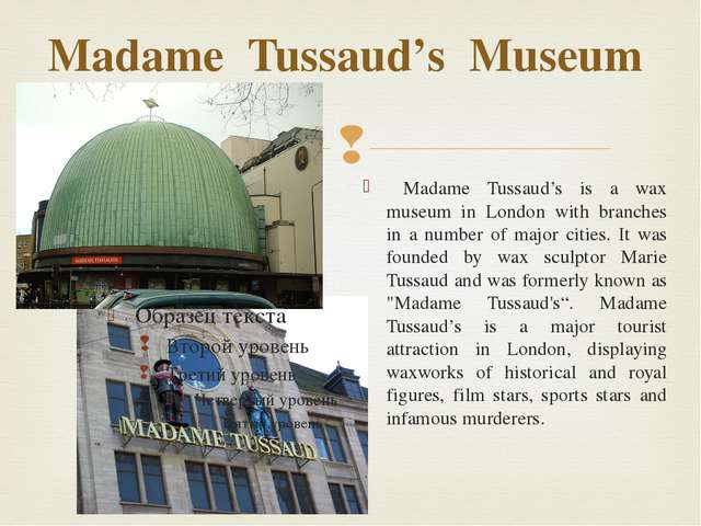 Madame Tussaud's Museum Madame Tussaud's is a wax museum in London with branc...