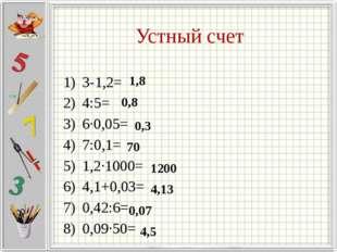 Устный счет З-1,2= 4:5= 6∙0,05= 7:0,1= 1,2∙1000= 4,1+0,03= 0,42:6= 0,09∙50= 1