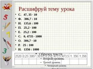 Расшифруй тему урока С. 47, 35 · 10 Ф. 306,7 : 10 И. 135,6 : 100 П. 25,2 · 10