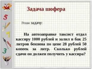 Задача шофера Реши задачу: На автозаправке таксист отдал кассиру 1000 рублей