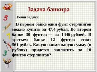 Задача банкира Реши задачу: В первом банке один фунт стерлингов можно купить