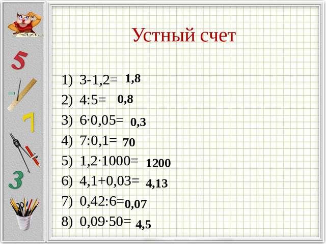 Устный счет З-1,2= 4:5= 6∙0,05= 7:0,1= 1,2∙1000= 4,1+0,03= 0,42:6= 0,09∙50= 1...