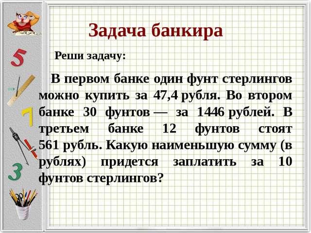 Задача банкира Реши задачу: В первом банке один фунт стерлингов можно купить...