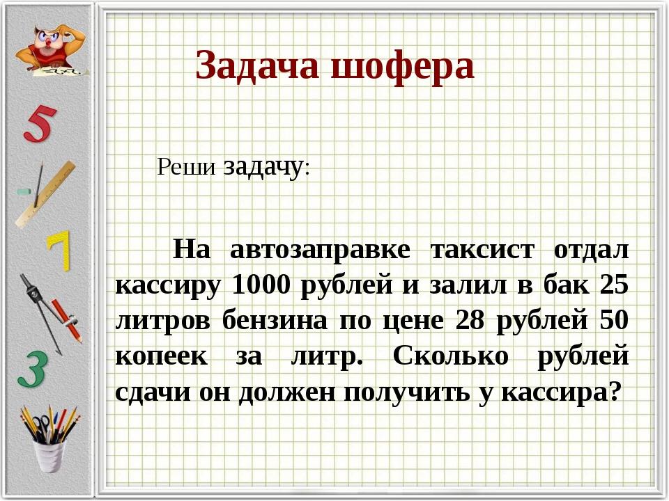 Задача шофера Реши задачу: На автозаправке таксист отдал кассиру 1000 рублей...