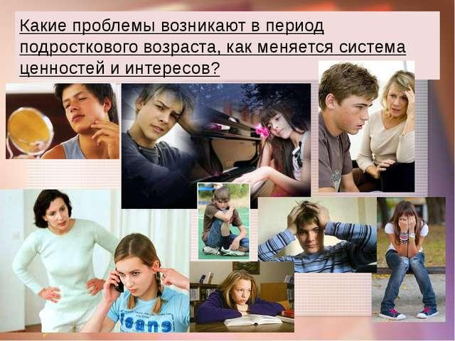 Какие проблемы возникают в период подросткового возраста, как меняется систем...
