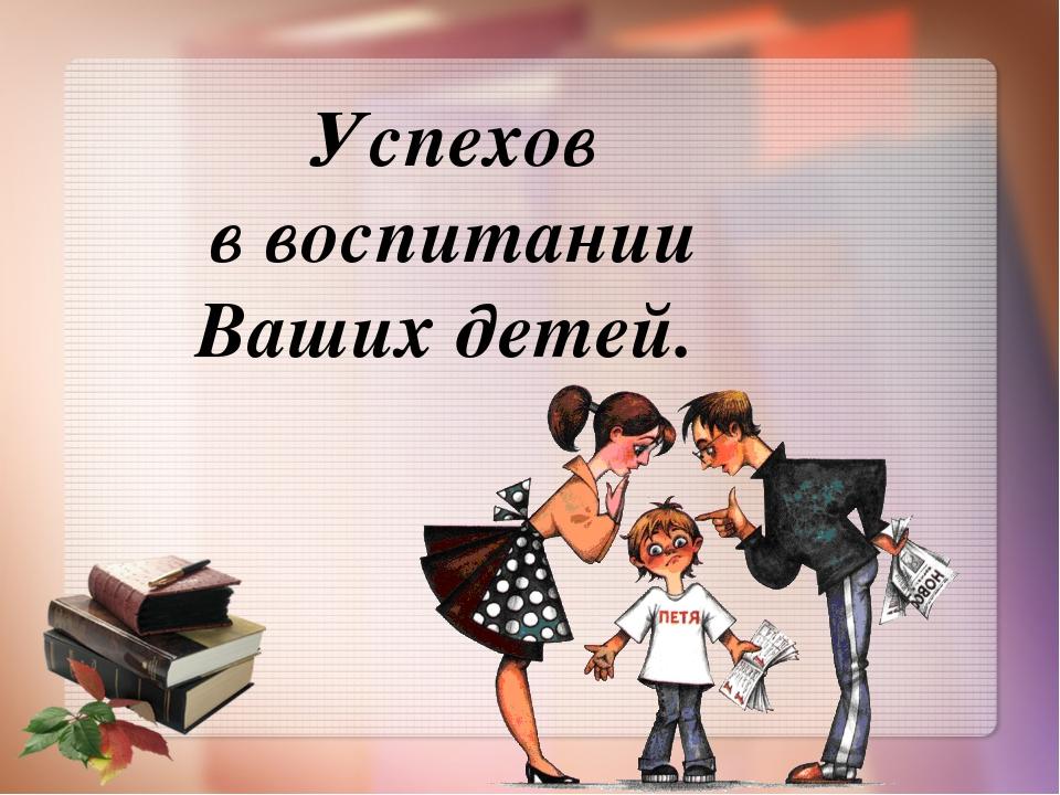 Успехов в воспитании Ваших детей.