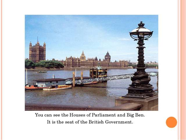 You can see the Houses of Parliament and Big Ben. It is the seat of the Briti...