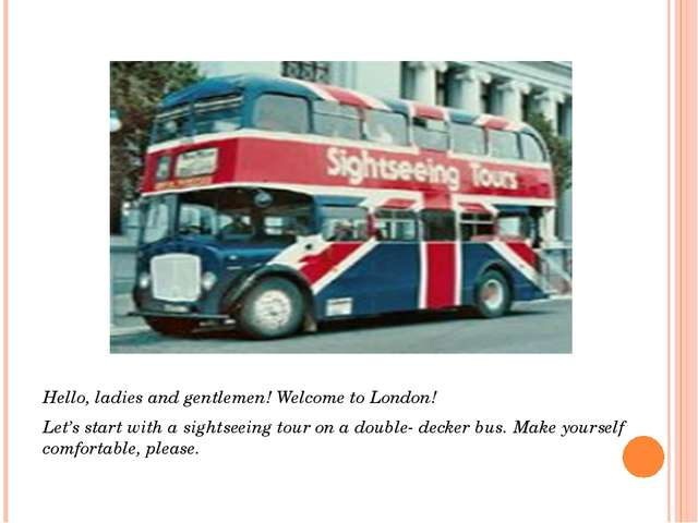 Hello, ladies and gentlemen! Welcome to London! Let's start with a sightseei...