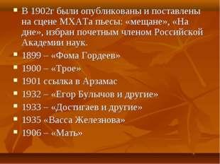 В 1902г были опубликованы и поставлены на сцене МХАТа пьесы: «мещане», «На дн