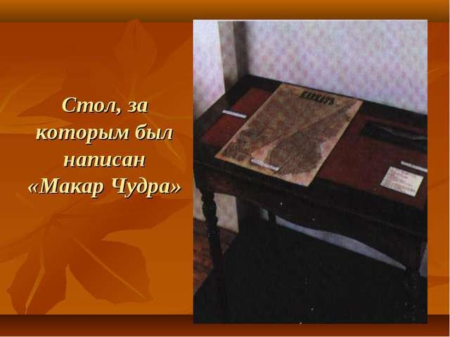 Стол, за которым был написан «Макар Чудра»