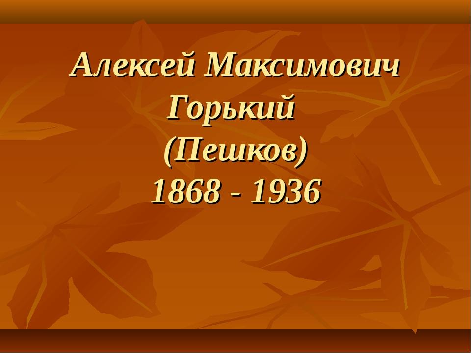 Алексей Максимович Горький (Пешков) 1868 - 1936