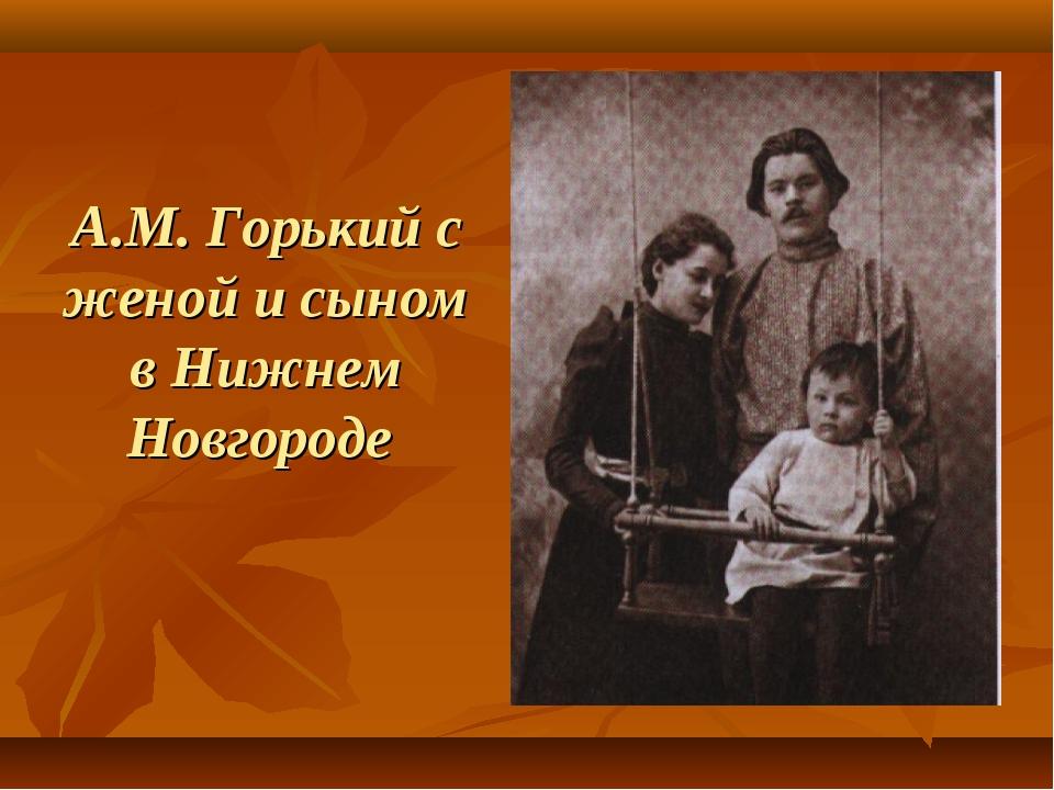 А.М. Горький с женой и сыном в Нижнем Новгороде