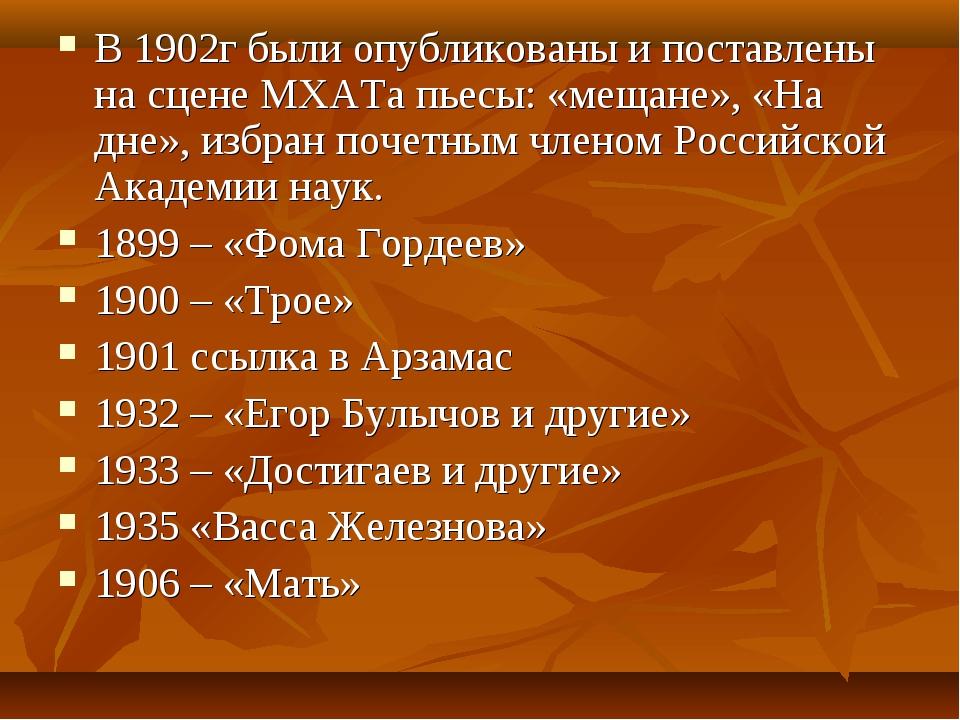В 1902г были опубликованы и поставлены на сцене МХАТа пьесы: «мещане», «На дн...