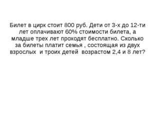 Билет в цирк стоит 800 руб. Дети от 3-х до 12-ти лет оплачивают 60% стоимости