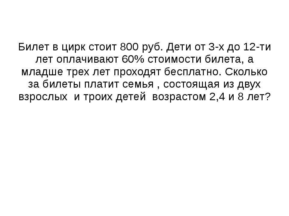 Билет в цирк стоит 800 руб. Дети от 3-х до 12-ти лет оплачивают 60% стоимости...