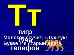 Тт тигр туча телефон Молоток стучит: «Тук-тук! Букве Т я старый друг».