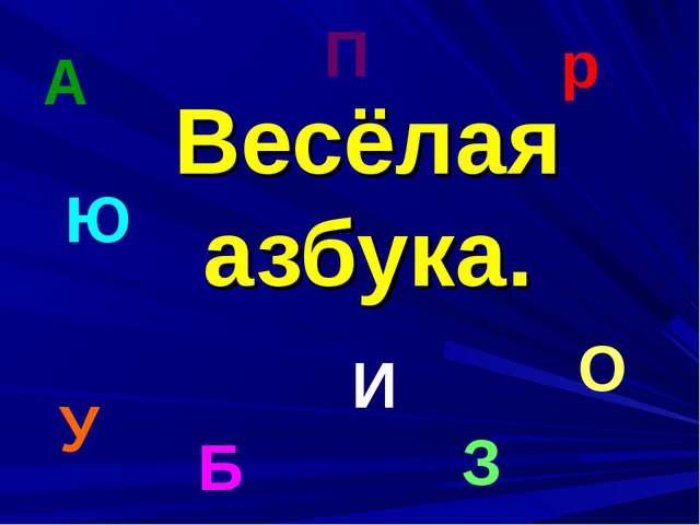 Весёлая азбука. А О р У З И Ю П Б
