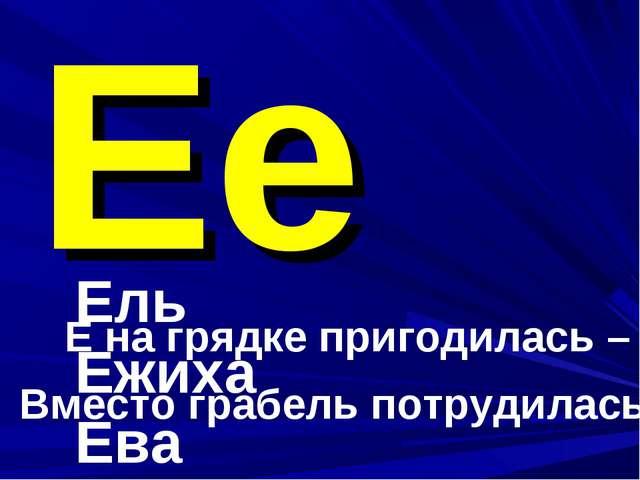 Ее Ель Ежиха Ева Е на грядке пригодилась – Вместо грабель потрудилась.