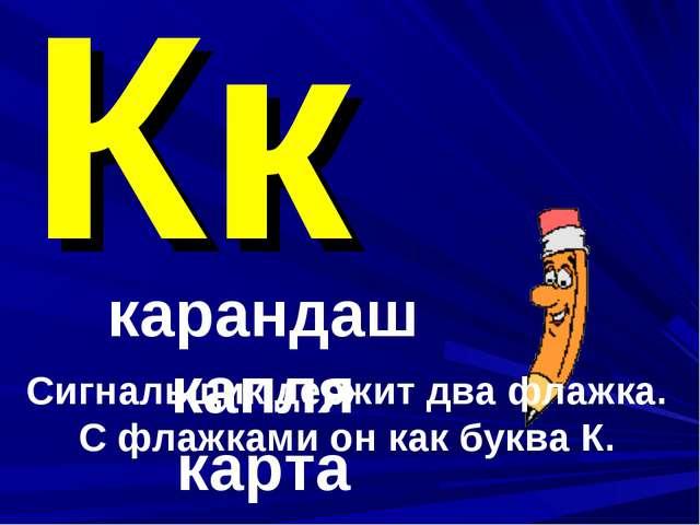 Кк карандаш капля карта Сигнальщик держит два флажка. С флажками он как буква...