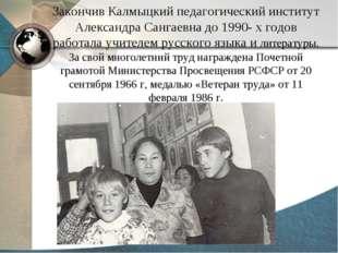 Закончив Калмыцкий педагогический институт Александра Сангаевна до 1990- х го