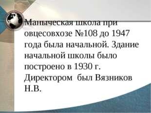 Маныческая школа при овцесовхозе №108 до 1947 года была начальной. Здание нач