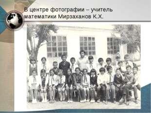 В центре фотографии – учитель математики Мирзаханов К.Х.