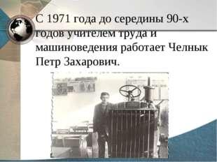 С 1971 года до середины 90-х годов учителем труда и машиноведения работает Че