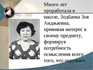 Много лет проработала в школе, Зодбаева Зоя Анджаевна, прививая интерес к сво