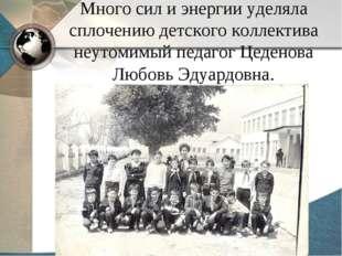Много сил и энергии уделяла сплочению детского коллектива неутомимый педагог