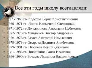 Все эти годы школу возглавляли: 1965-1969 гг- Кодохов Борис Константинович 19
