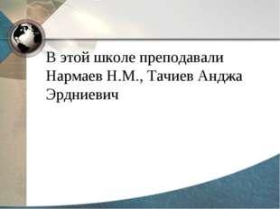 В этой школе преподавали Нармаев Н.М., Тачиев Анджа Эрдниевич