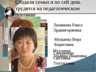 Создали семьи и по сей день трудятся на педагогическом поприще Лизинова Раиса