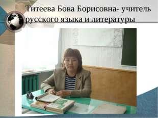 Титеева Бова Борисовна- учитель русского языка и литературы