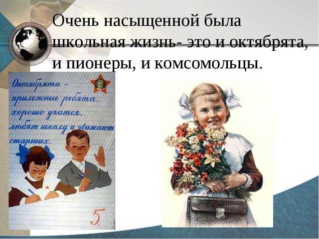 Очень насыщенной была школьная жизнь- это и октябрята, и пионеры, и комсомоль...