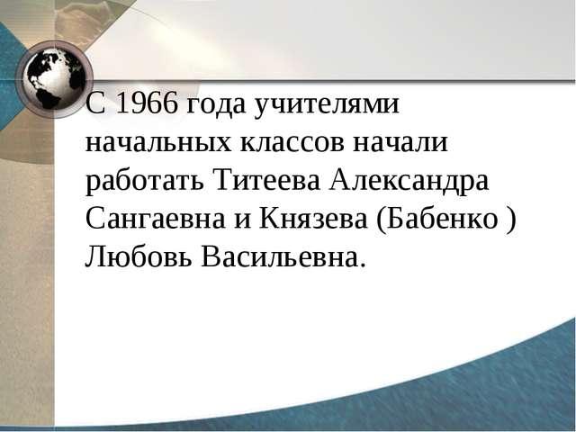 С 1966 года учителями начальных классов начали работать Титеева Александра Са...