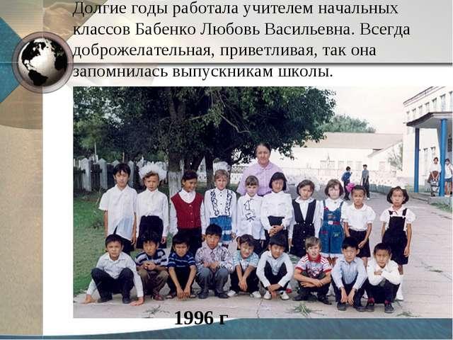 Долгие годы работала учителем начальных классов Бабенко Любовь Васильевна. Вс...