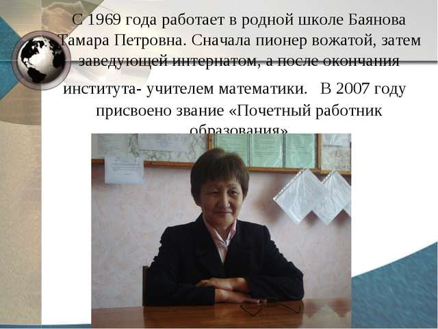 С 1969 года работает в родной школе Баянова Тамара Петровна. Сначала пионер в...