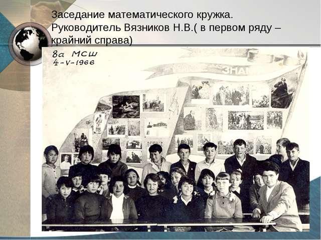 Заседание математического кружка. Руководитель Вязников Н.В.( в первом ряду –...
