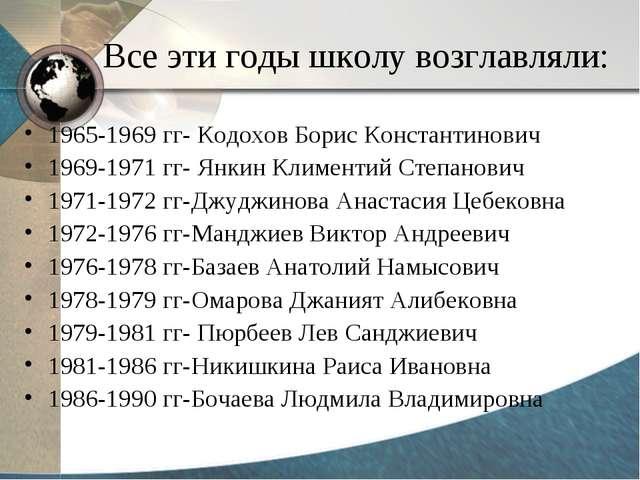 Все эти годы школу возглавляли: 1965-1969 гг- Кодохов Борис Константинович 19...