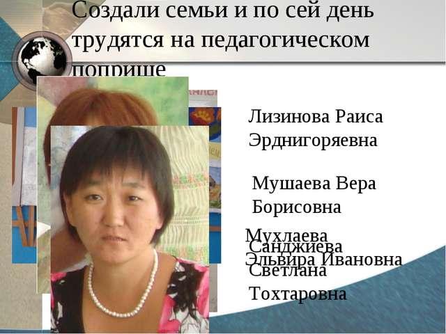 Создали семьи и по сей день трудятся на педагогическом поприще Лизинова Раиса...