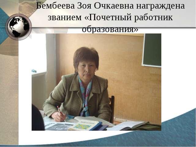 Бембеева Зоя Очкаевна награждена званием «Почетный работник образования»