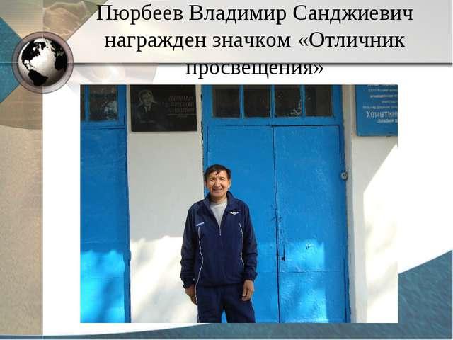 Пюрбеев Владимир Санджиевич награжден значком «Отличник просвещения»