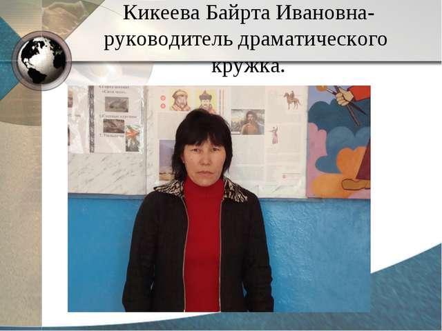 Кикеева Байрта Ивановна- руководитель драматического кружка.