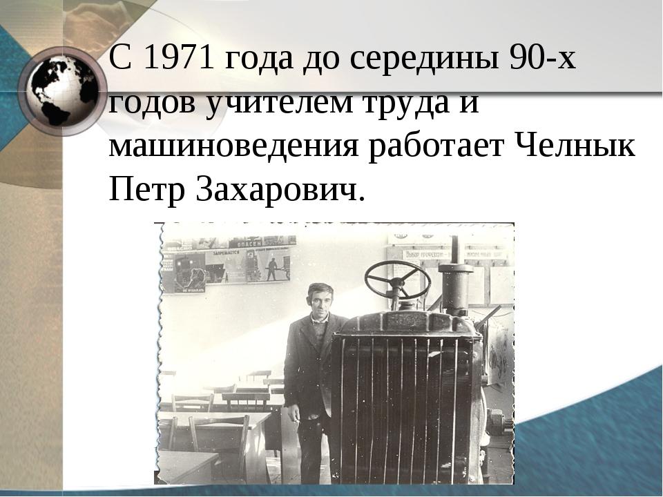 С 1971 года до середины 90-х годов учителем труда и машиноведения работает Че...